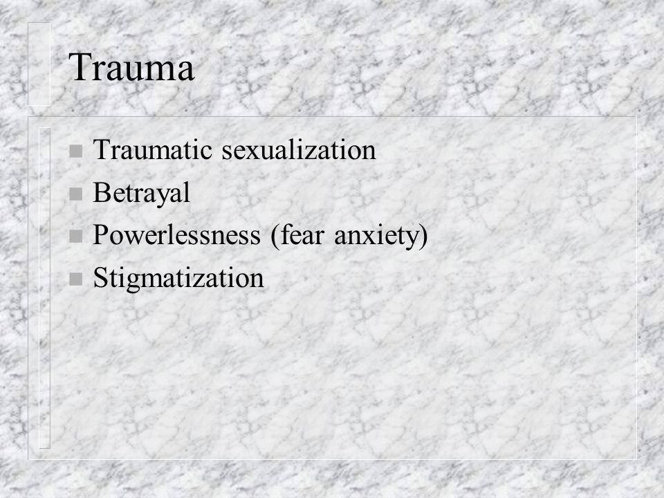 Trauma n Traumatic sexualization n Betrayal n Powerlessness (fear anxiety) n Stigmatization