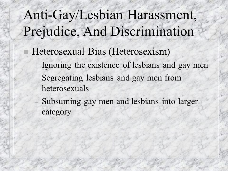 Anti-Gay/Lesbian Harassment, Prejudice, And Discrimination n Heterosexual Bias (Heterosexism) – Ignoring the existence of lesbians and gay men – Segre