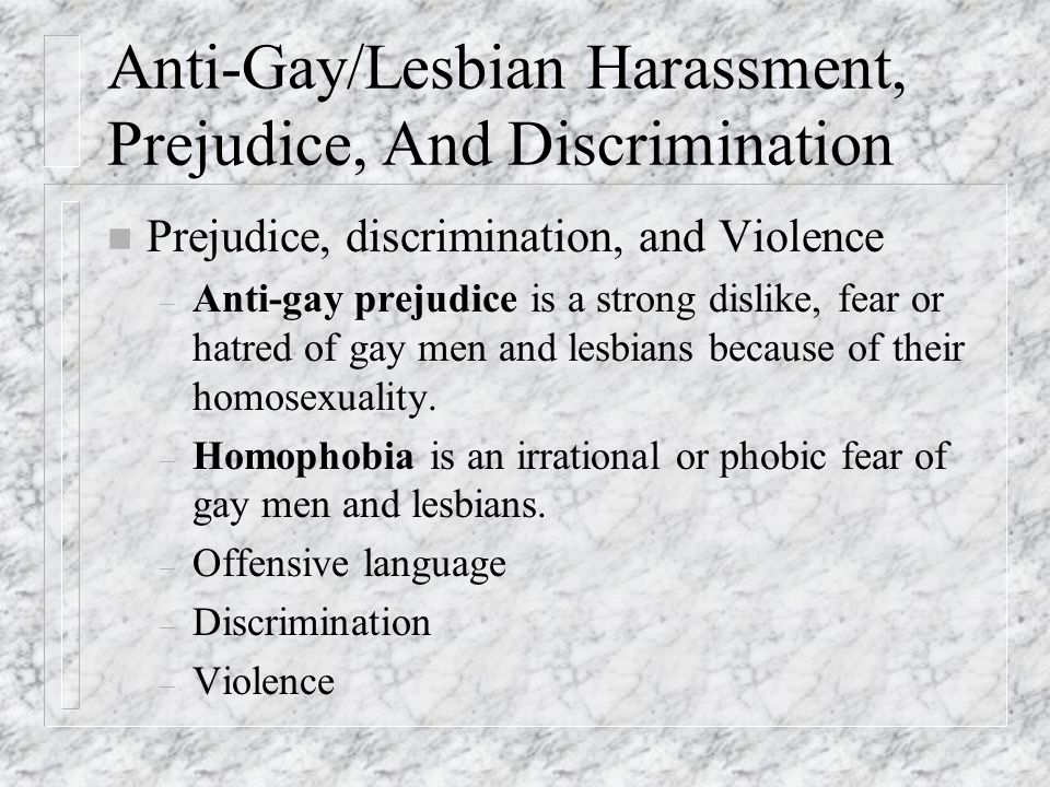 Anti-Gay/Lesbian Harassment, Prejudice, And Discrimination n Prejudice, discrimination, and Violence – Anti-gay prejudice is a strong dislike, fear or