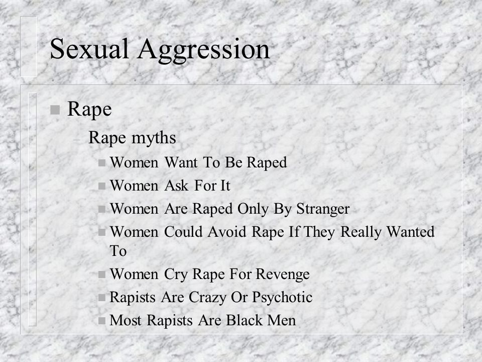 Sexual Aggression n Rape – Rape myths n Women Want To Be Raped n Women Ask For It n Women Are Raped Only By Stranger n Women Could Avoid Rape If They