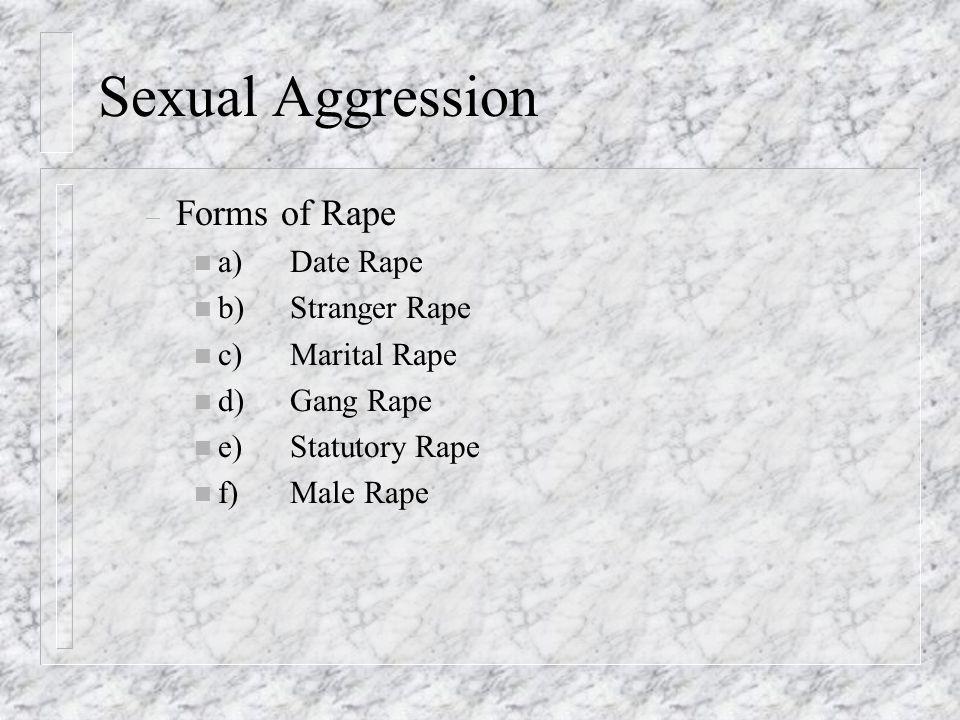 Sexual Aggression – Forms of Rape n a)Date Rape n b)Stranger Rape n c)Marital Rape n d)Gang Rape n e)Statutory Rape n f)Male Rape
