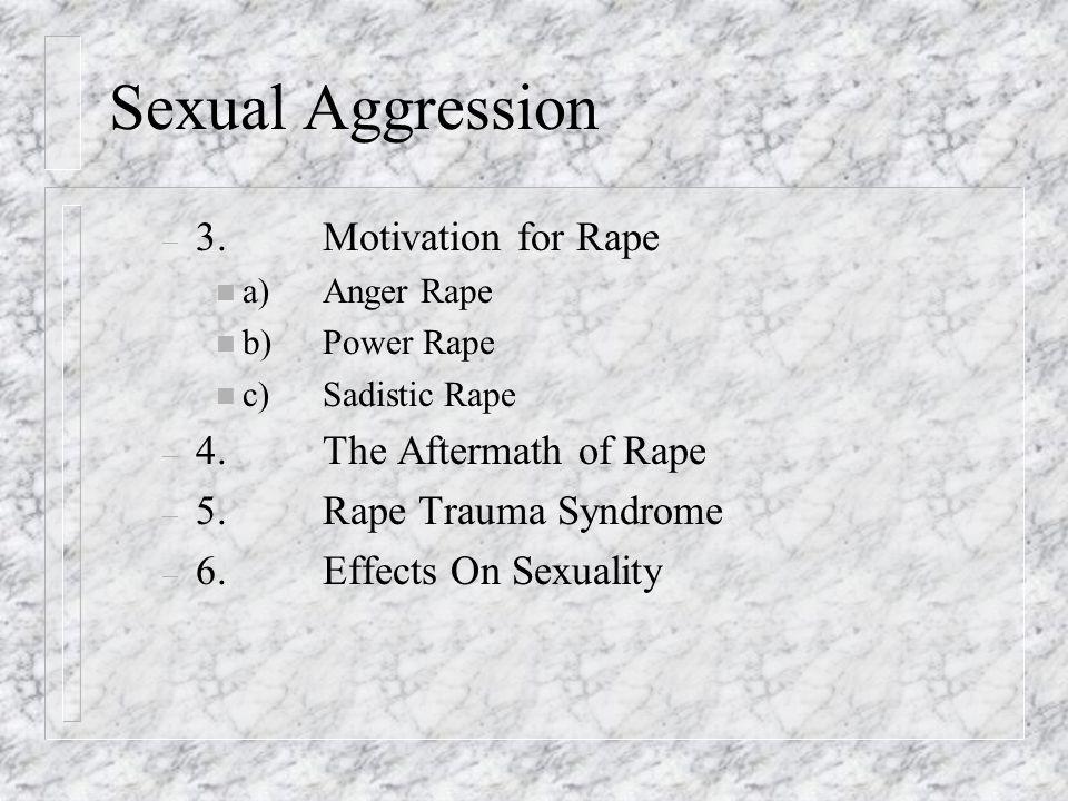 Sexual Aggression – 3.Motivation for Rape n a)Anger Rape n b)Power Rape n c)Sadistic Rape – 4.The Aftermath of Rape – 5.Rape Trauma Syndrome – 6.Effects On Sexuality