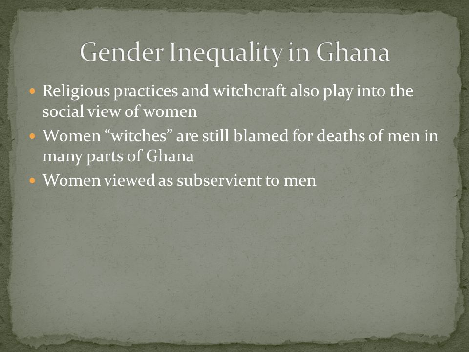 Religious practices and witchcraft also play into the social view of women Women witches are still blamed for deaths of men in many parts of Ghana Women viewed as subservient to men