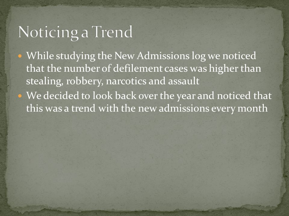 While studying the New Admissions log we noticed that the number of defilement cases was higher than stealing, robbery, narcotics and assault We decided to look back over the year and noticed that this was a trend with the new admissions every month