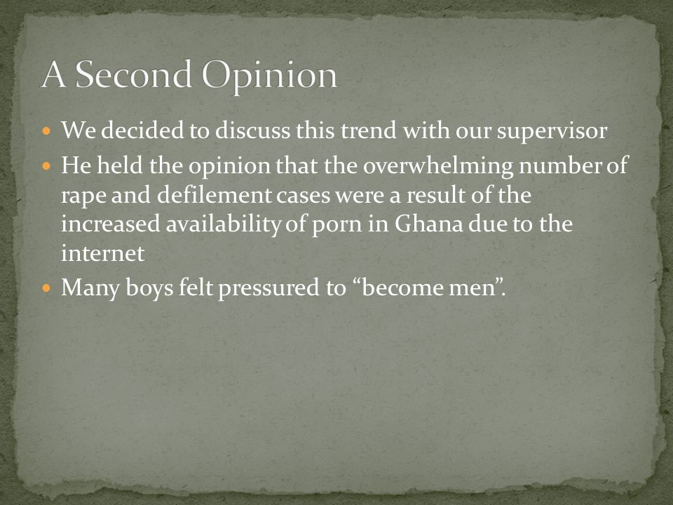 We decided to discuss this trend with our supervisor He held the opinion that the overwhelming number of rape and defilement cases were a result of the increased availability of porn in Ghana due to the internet Many boys felt pressured to become men .