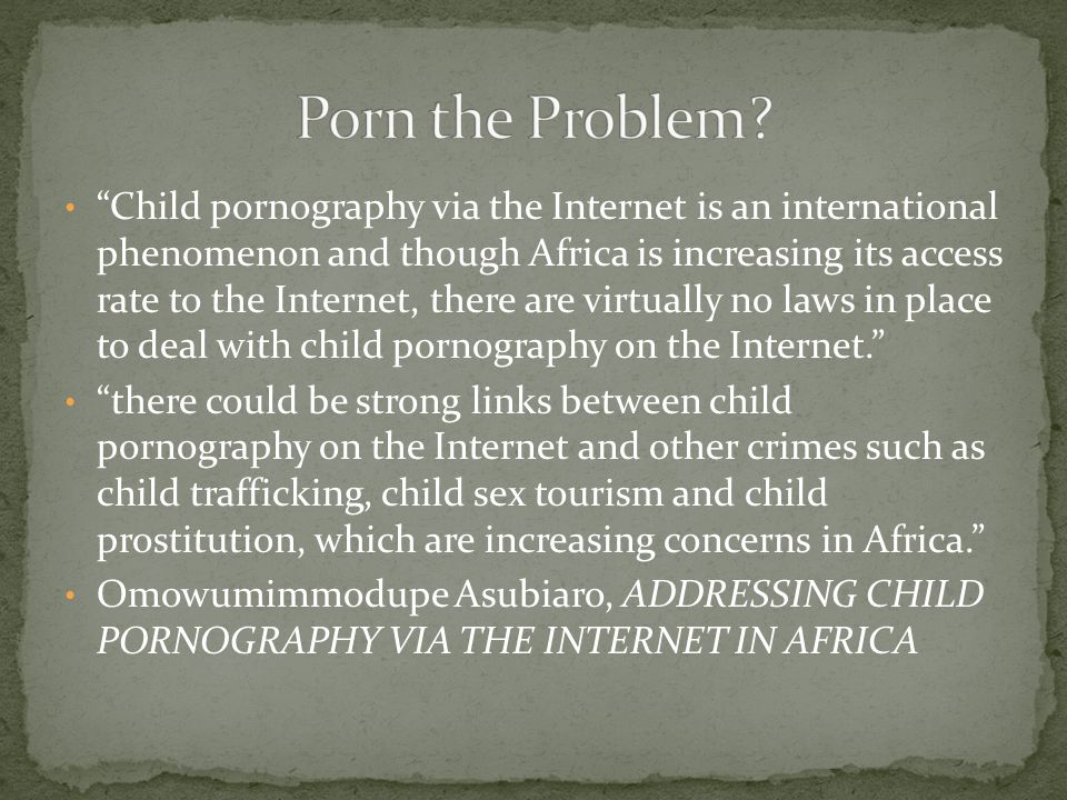 Child pornography via the Internet is an international phenomenon and though Africa is increasing its access rate to the Internet, there are virtually no laws in place to deal with child pornography on the Internet. there could be strong links between child pornography on the Internet and other crimes such as child trafficking, child sex tourism and child prostitution, which are increasing concerns in Africa. Omowumimmodupe Asubiaro, ADDRESSING CHILD PORNOGRAPHY VIA THE INTERNET IN AFRICA