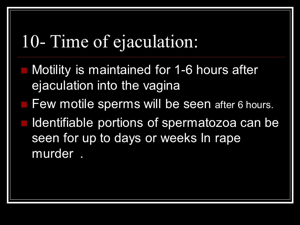 10- Time of ejaculation: Motility is maintained for 1-6 hours after ejaculation into the vagina Few motile sperms will be seen after 6 hours. Identifi