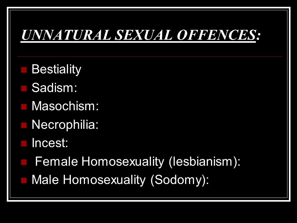 UNNATURAL SEXUAL OFFENCES: Bestiality Sadism: Masochism: Necrophilia: Incest: Female Homosexuality (lesbianism): Male Homosexuality (Sodomy):