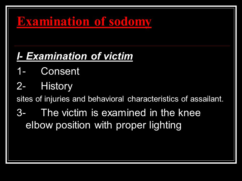 Examination of sodomy I- Examination of victim 1-Consent 2-History sites of injuries and behavioral characteristics of assailant. 3-The victim is exam