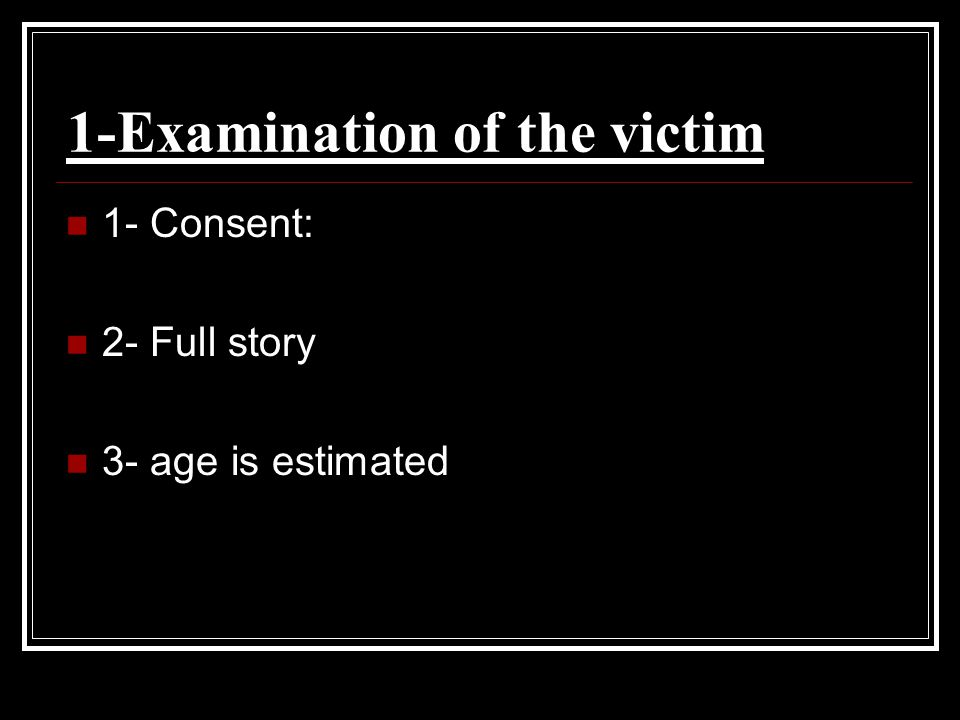 1-Examination of the victim 1- Consent: 2- Full story 3- age is estimated