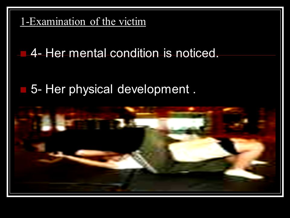 1-Examination of the victim 4- Her mental condition is noticed. 5- Her physical development.