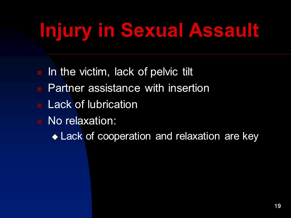 19 Injury in Sexual Assault In the victim, lack of pelvic tilt Partner assistance with insertion Lack of lubrication No relaxation:  Lack of cooperation and relaxation are key
