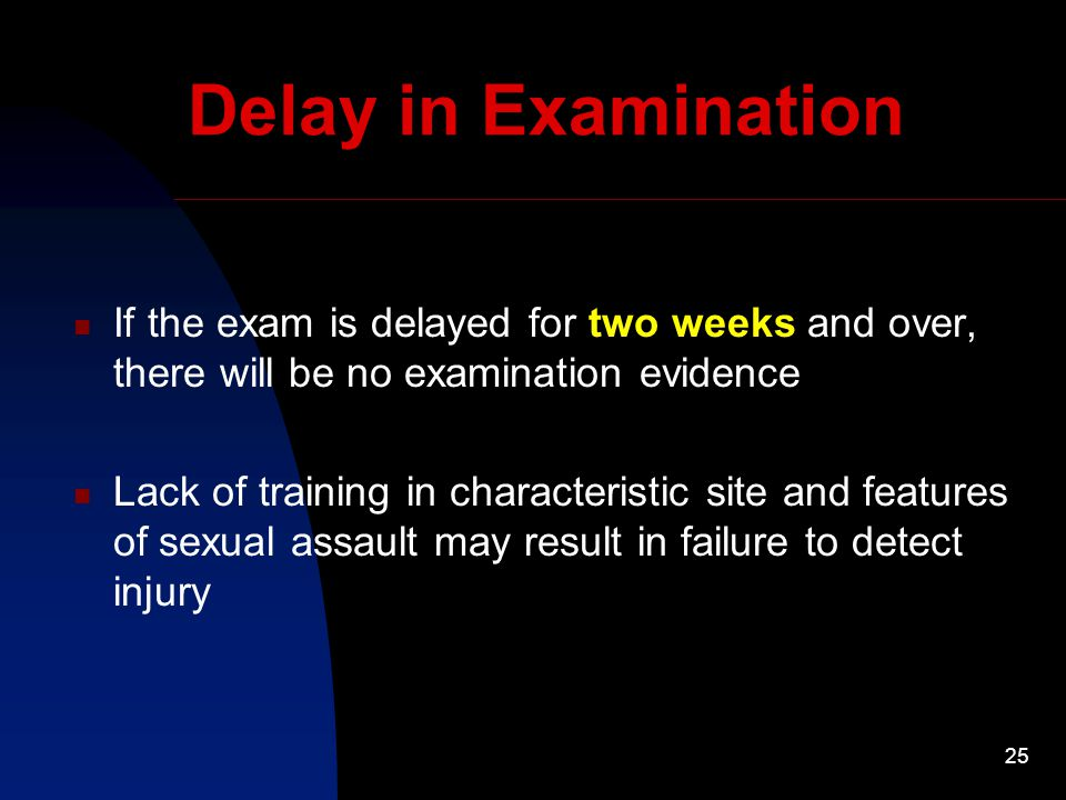 25 Delay in Examination If the exam is delayed for two weeks and over, there will be no examination evidence Lack of training in characteristic site and features of sexual assault may result in failure to detect injury