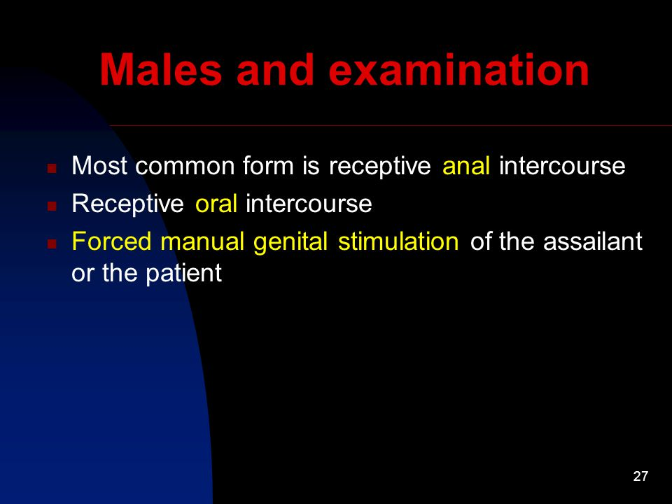27 Males and examination Most common form is receptive anal intercourse Receptive oral intercourse Forced manual genital stimulation of the assailant or the patient