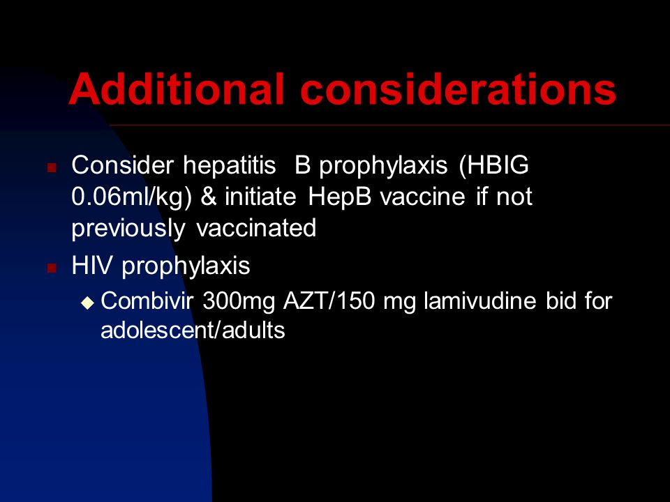 Additional considerations Consider hepatitis B prophylaxis (HBIG 0.06ml/kg) & initiate HepB vaccine if not previously vaccinated HIV prophylaxis  Combivir 300mg AZT/150 mg lamivudine bid for adolescent/adults