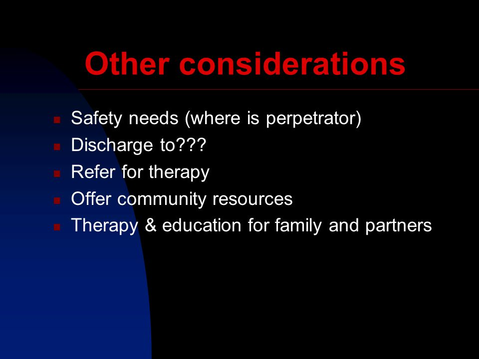 Other considerations Safety needs (where is perpetrator) Discharge to .