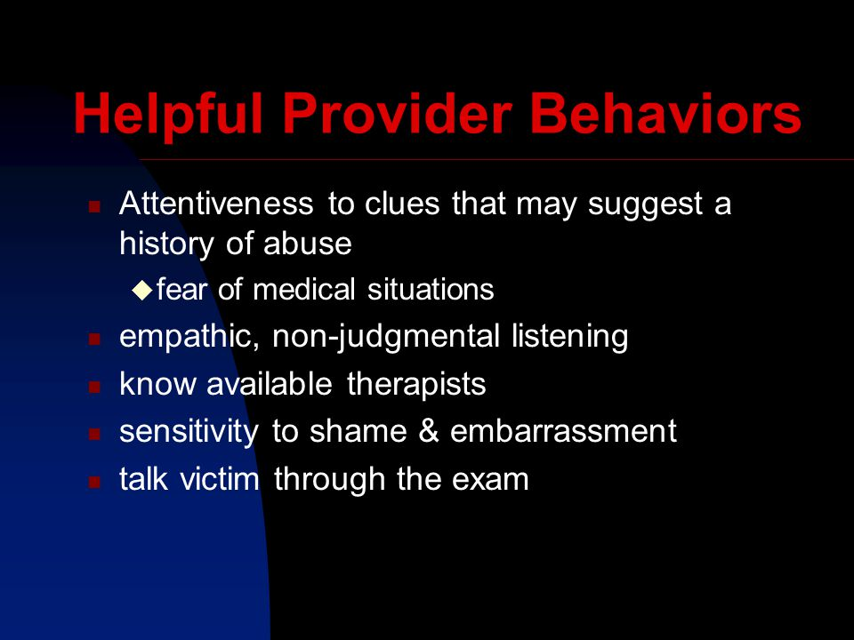Helpful Provider Behaviors Attentiveness to clues that may suggest a history of abuse  fear of medical situations empathic, non-judgmental listening know available therapists sensitivity to shame & embarrassment talk victim through the exam