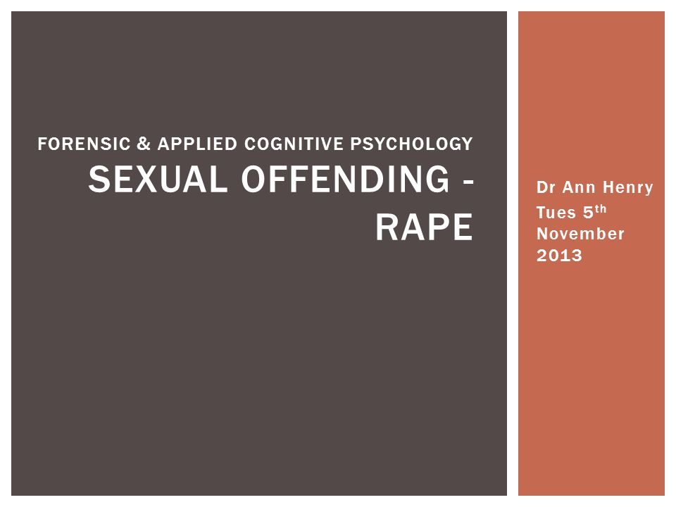 Dr Ann Henry Tues 5 th November 2013 FORENSIC & APPLIED COGNITIVE PSYCHOLOGY SEXUAL OFFENDING - RAPE