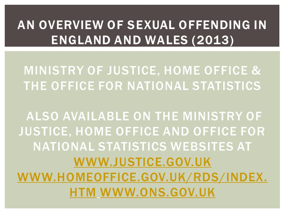 AN OVERVIEW OF SEXUAL OFFENDING IN ENGLAND AND WALES (2013) MINISTRY OF JUSTICE, HOME OFFICE & THE OFFICE FOR NATIONAL STATISTICS ALSO AVAILABLE ON THE MINISTRY OF JUSTICE, HOME OFFICE AND OFFICE FOR NATIONAL STATISTICS WEBSITES AT WWW.JUSTICE.GOV.UK WWW.HOMEOFFICE.GOV.UK/RDS/INDEX.