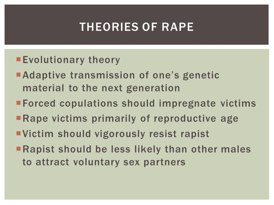  Evolutionary theory  Adaptive transmission of one's genetic material to the next generation  Forced copulations should impregnate victims  Rape victims primarily of reproductive age  Victim should vigorously resist rapist  Rapist should be less likely than other males to attract voluntary sex partners THEORIES OF RAPE