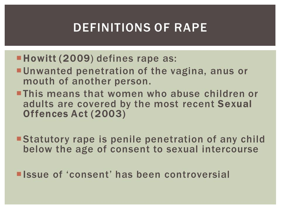  Howitt (2009) defines rape as:  Unwanted penetration of the vagina, anus or mouth of another person.