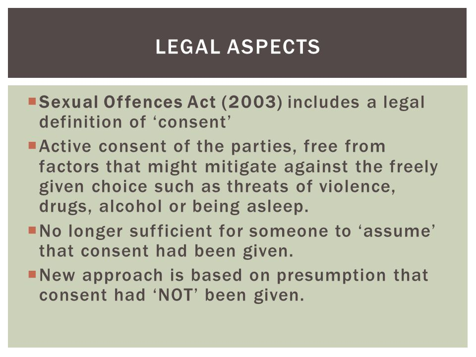  Sexual Offences Act (2003) includes a legal definition of 'consent'  Active consent of the parties, free from factors that might mitigate against the freely given choice such as threats of violence, drugs, alcohol or being asleep.