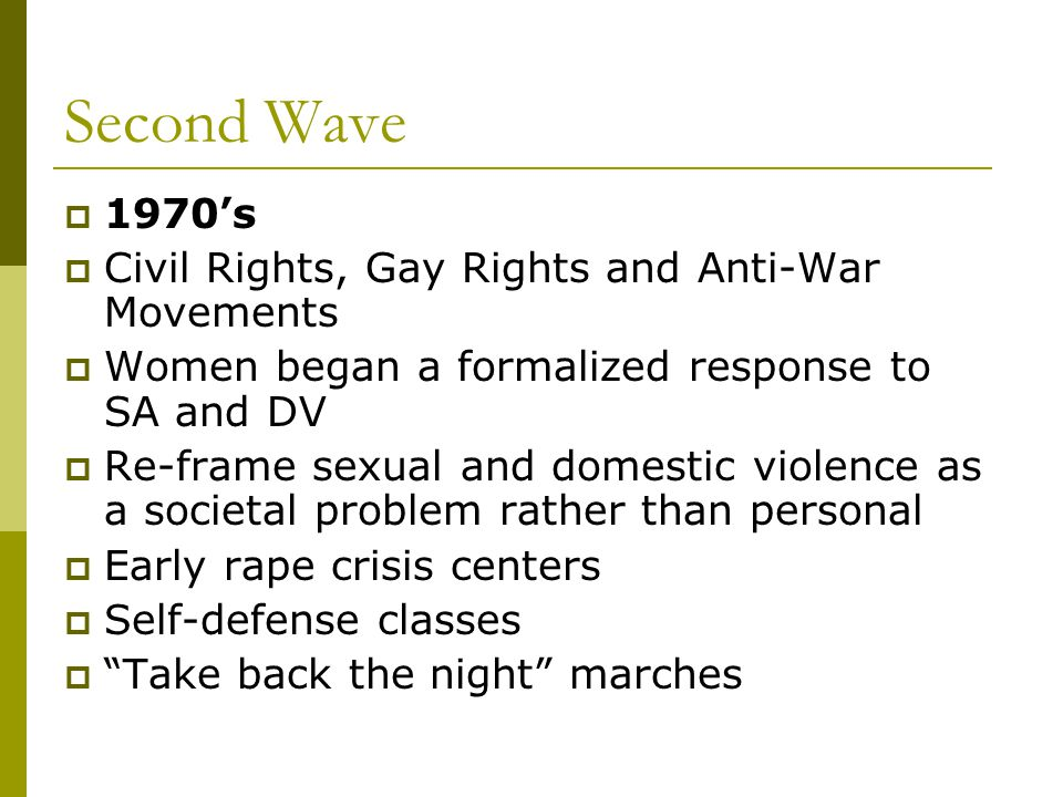 Second Wave  1970's  Civil Rights, Gay Rights and Anti-War Movements  Women began a formalized response to SA and DV  Re-frame sexual and domestic violence as a societal problem rather than personal  Early rape crisis centers  Self-defense classes  Take back the night marches