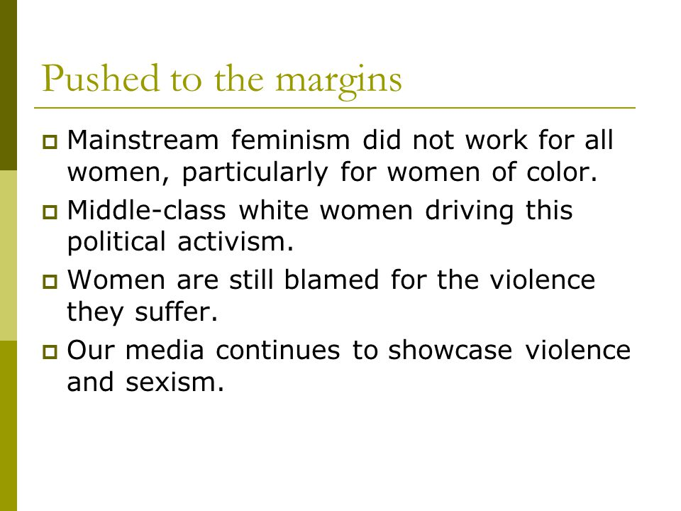 Pushed to the margins  Mainstream feminism did not work for all women, particularly for women of color.