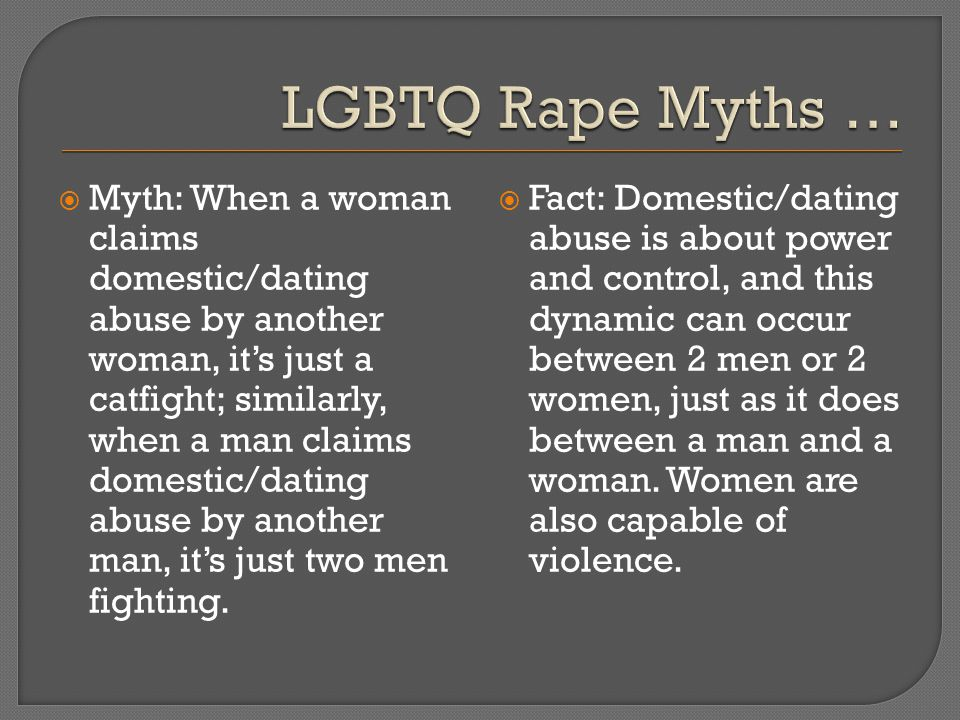  Myth: When a woman claims domestic/dating abuse by another woman, it's just a catfight; similarly, when a man claims domestic/dating abuse by another man, it's just two men fighting.