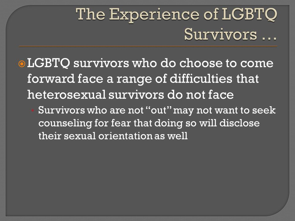  LGBTQ survivors who do choose to come forward face a range of difficulties that heterosexual survivors do not face Survivors who are not out may not want to seek counseling for fear that doing so will disclose their sexual orientation as well