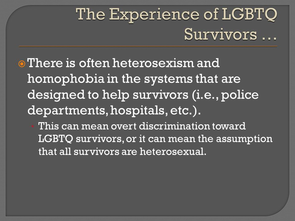  There is often heterosexism and homophobia in the systems that are designed to help survivors (i.e., police departments, hospitals, etc.).