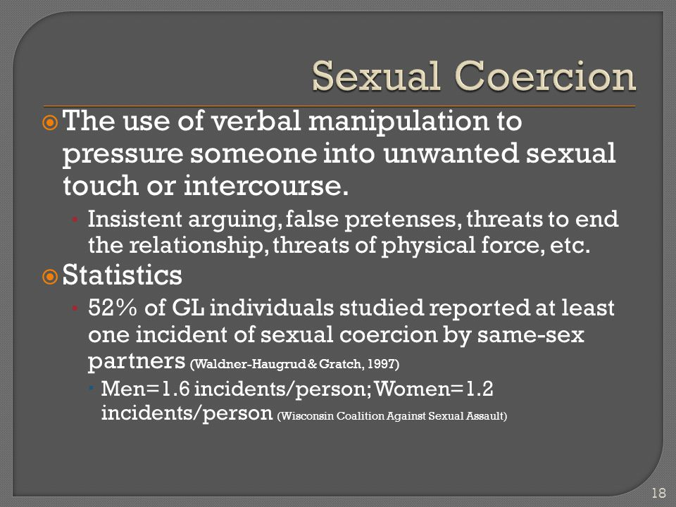  The use of verbal manipulation to pressure someone into unwanted sexual touch or intercourse.