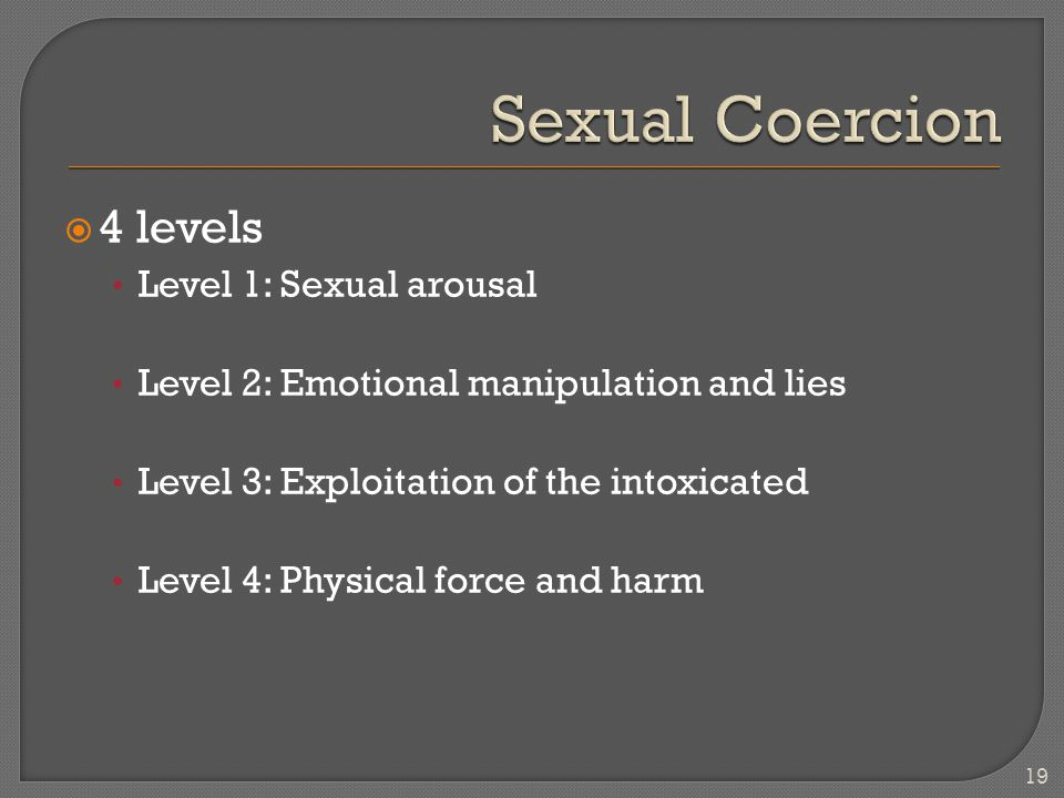  4 levels Level 1: Sexual arousal Level 2: Emotional manipulation and lies Level 3: Exploitation of the intoxicated Level 4: Physical force and harm 19