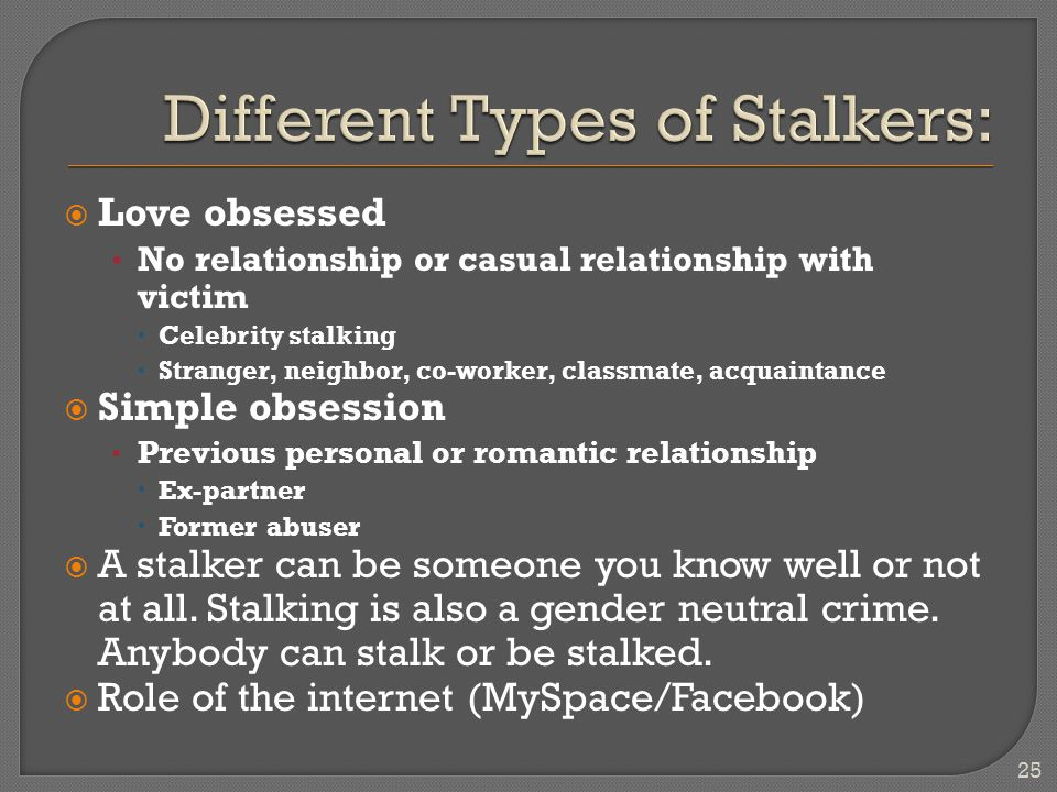  Love obsessed No relationship or casual relationship with victim  Celebrity stalking  Stranger, neighbor, co-worker, classmate, acquaintance  Simple obsession Previous personal or romantic relationship  Ex-partner  Former abuser  A stalker can be someone you know well or not at all.