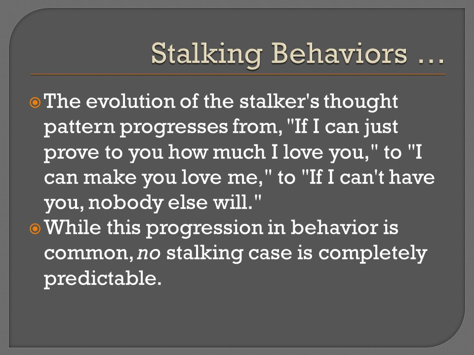  The evolution of the stalker s thought pattern progresses from, If I can just prove to you how much I love you, to I can make you love me, to If I can t have you, nobody else will.  While this progression in behavior is common, no stalking case is completely predictable.