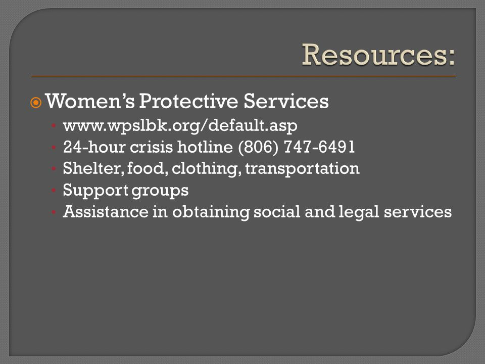  Women's Protective Services www.wpslbk.org/default.asp 24-hour crisis hotline (806) 747-6491 Shelter, food, clothing, transportation Support groups Assistance in obtaining social and legal services