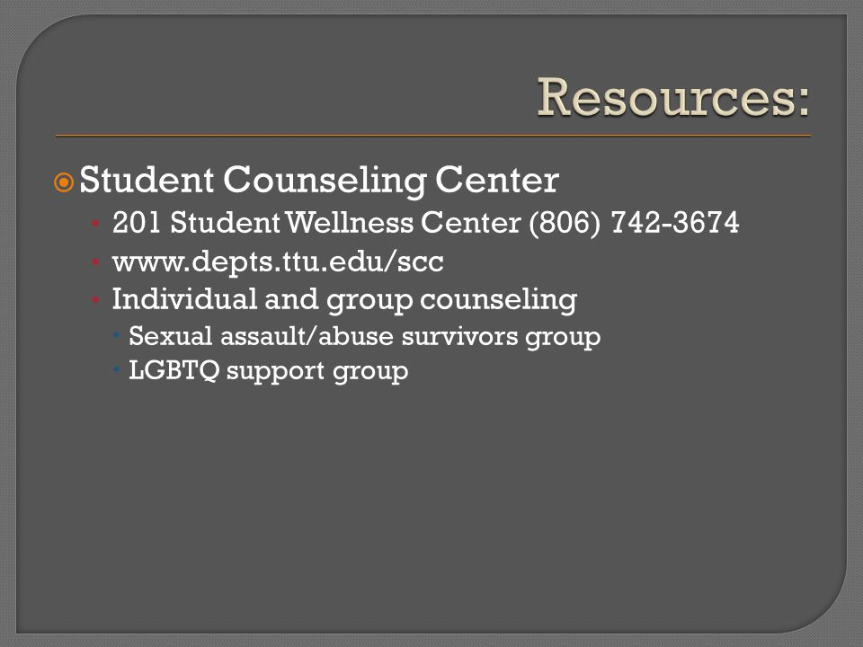  Student Counseling Center 201 Student Wellness Center (806) 742-3674 www.depts.ttu.edu/scc Individual and group counseling  Sexual assault/abuse survivors group  LGBTQ support group