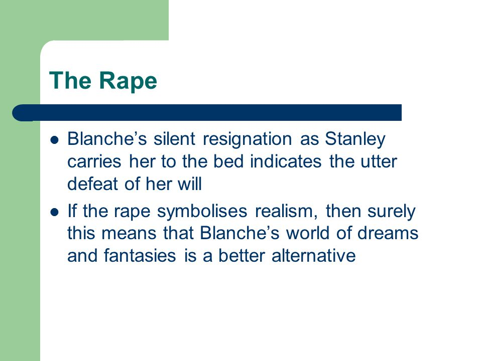The Rape Blanche's silent resignation as Stanley carries her to the bed indicates the utter defeat of her will If the rape symbolises realism, then surely this means that Blanche's world of dreams and fantasies is a better alternative