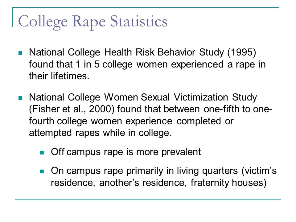 College Rape Statistics National College Health Risk Behavior Study (1995) found that 1 in 5 college women experienced a rape in their lifetimes.