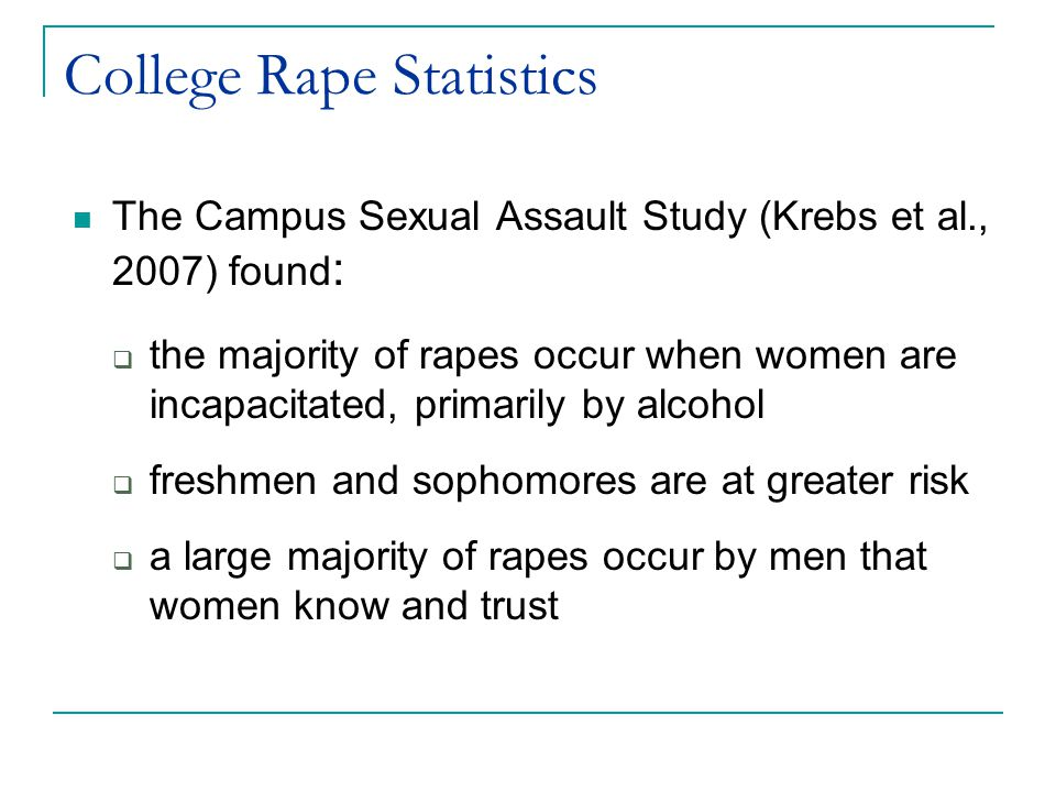 College Rape Statistics The Campus Sexual Assault Study (Krebs et al., 2007) found :  the majority of rapes occur when women are incapacitated, primarily by alcohol  freshmen and sophomores are at greater risk  a large majority of rapes occur by men that women know and trust