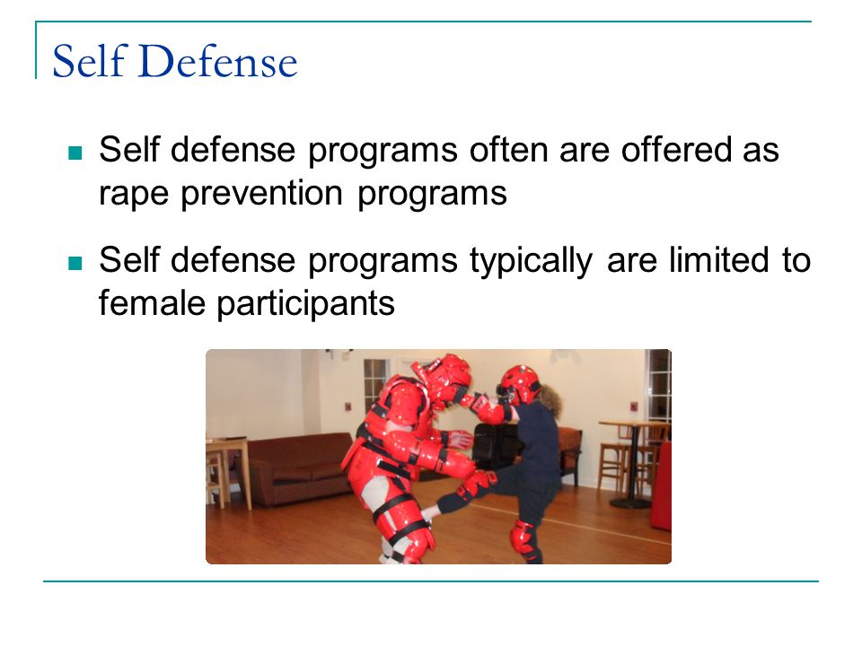 Self Defense Self defense programs often are offered as rape prevention programs Self defense programs typically are limited to female participants