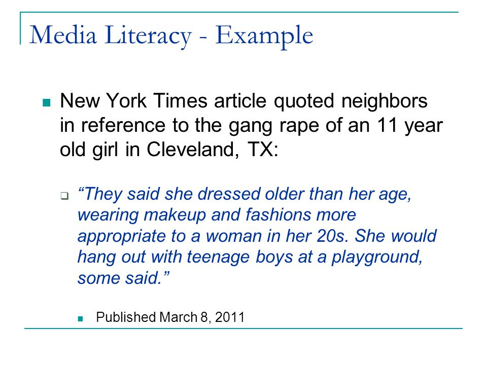 Media Literacy - Example New York Times article quoted neighbors in reference to the gang rape of an 11 year old girl in Cleveland, TX:  They said she dressed older than her age, wearing makeup and fashions more appropriate to a woman in her 20s.