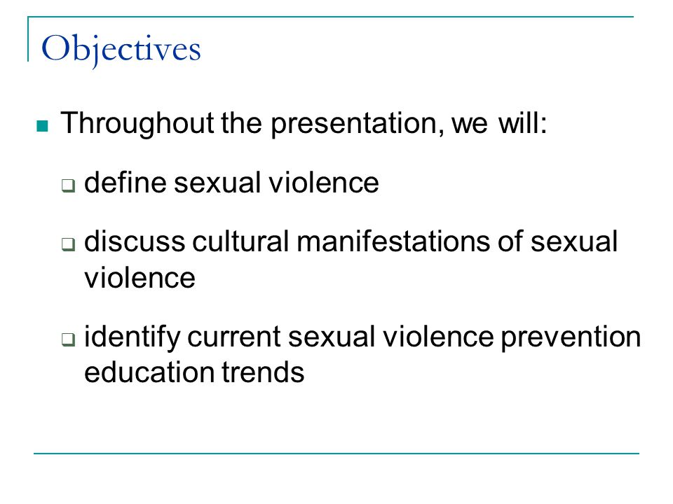 Objectives Throughout the presentation, we will:  define sexual violence  discuss cultural manifestations of sexual violence  identify current sexual violence prevention education trends