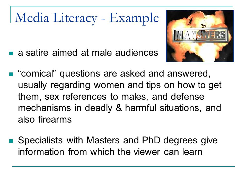 Media Literacy - Example a satire aimed at male audiences comical questions are asked and answered, usually regarding women and tips on how to get them, sex references to males, and defense mechanisms in deadly & harmful situations, and also firearms Specialists with Masters and PhD degrees give information from which the viewer can learn