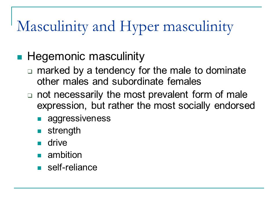 Masculinity and Hyper masculinity Hegemonic masculinity  marked by a tendency for the male to dominate other males and subordinate females  not necessarily the most prevalent form of male expression, but rather the most socially endorsed aggressiveness strength drive ambition self-reliance