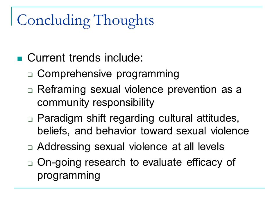 Concluding Thoughts Current trends include:  Comprehensive programming  Reframing sexual violence prevention as a community responsibility  Paradigm shift regarding cultural attitudes, beliefs, and behavior toward sexual violence  Addressing sexual violence at all levels  On-going research to evaluate efficacy of programming