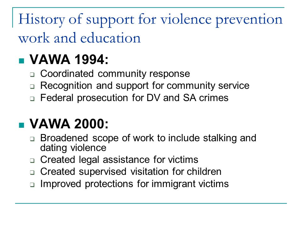 History of support for violence prevention work and education VAWA 1994:  Coordinated community response  Recognition and support for community service  Federal prosecution for DV and SA crimes VAWA 2000:  Broadened scope of work to include stalking and dating violence  Created legal assistance for victims  Created supervised visitation for children  Improved protections for immigrant victims