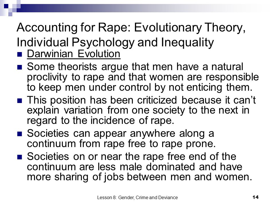 Lesson 8: Gender, Crime and Deviance14 Accounting for Rape: Evolutionary Theory, Individual Psychology and Inequality Darwinian Evolution Some theorists argue that men have a natural proclivity to rape and that women are responsible to keep men under control by not enticing them.