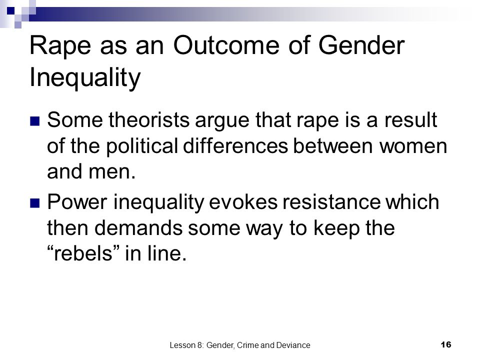 Lesson 8: Gender, Crime and Deviance16 Rape as an Outcome of Gender Inequality Some theorists argue that rape is a result of the political differences between women and men.