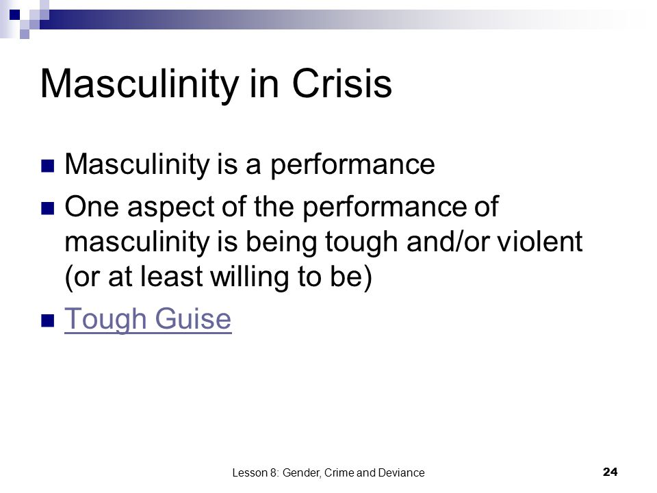 Lesson 8: Gender, Crime and Deviance24 Masculinity in Crisis Masculinity is a performance One aspect of the performance of masculinity is being tough and/or violent (or at least willing to be) Tough Guise